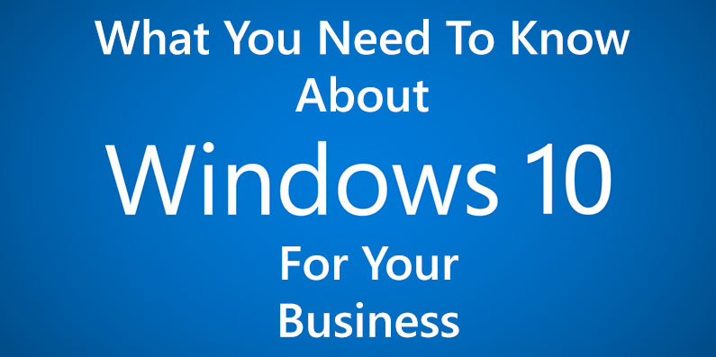 What You Need to Know About Windows 10 for Your Business