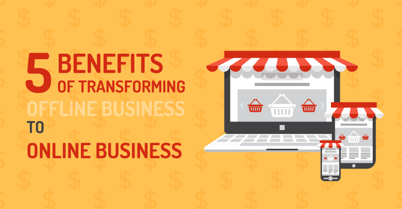 5 Incredible Benefits of Transforming Offline Business to Online Business