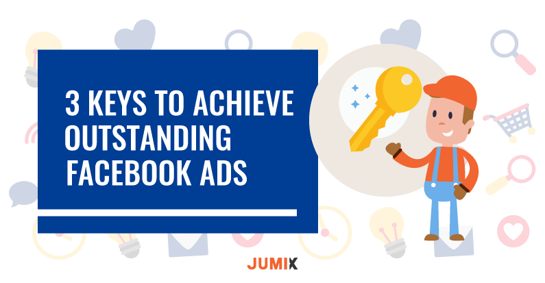 3 Keys to achieve Outstanding Facebook Ads