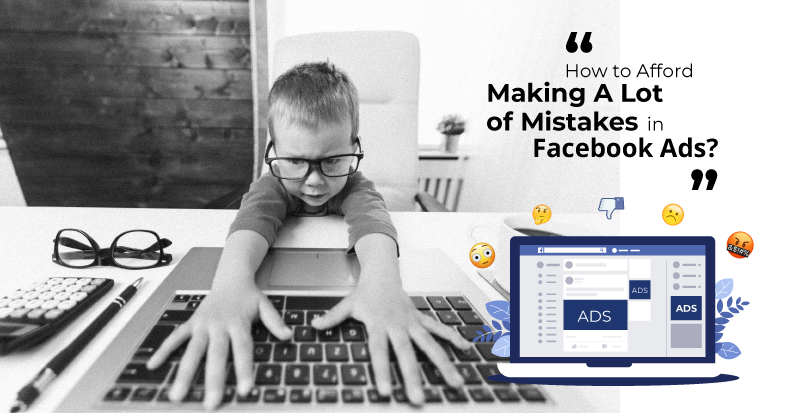 How to Afford Making A LOT of Mistakes in Facebook Ads